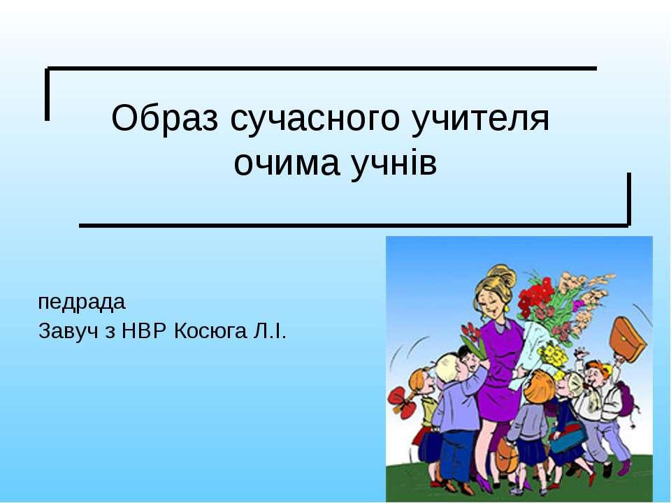 Образ сучасного учителя очима учнів педрада Завуч з НВР Косюга Л.І.