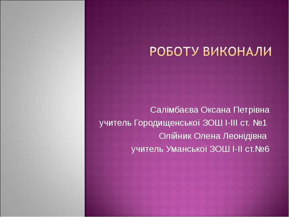 Салімбаєва Оксана Петрівна учитель Городищенської ЗОШ І-ІІІ ст. №1 Олійник Ол...