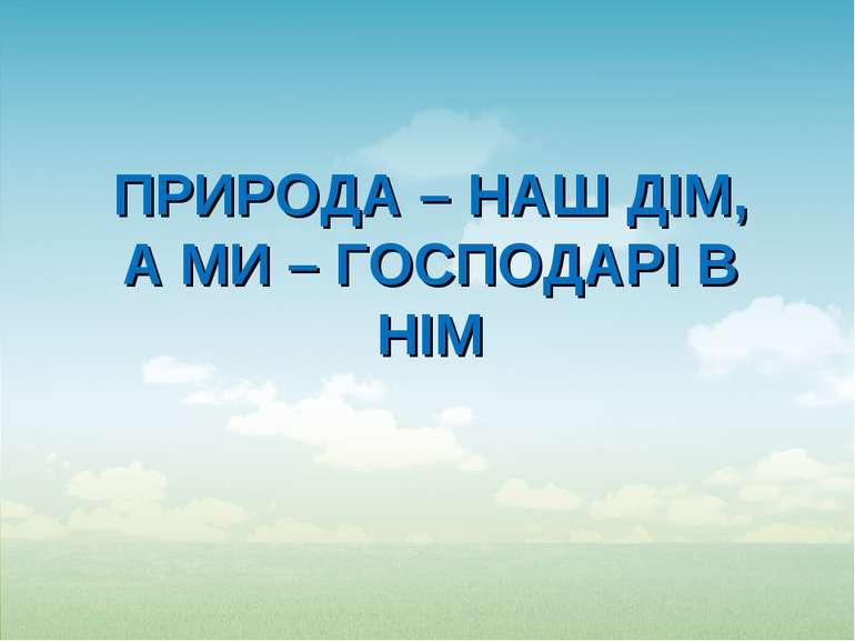 ПРИРОДА – НАШ ДІМ, А МИ – ГОСПОДАРІ В НІМ