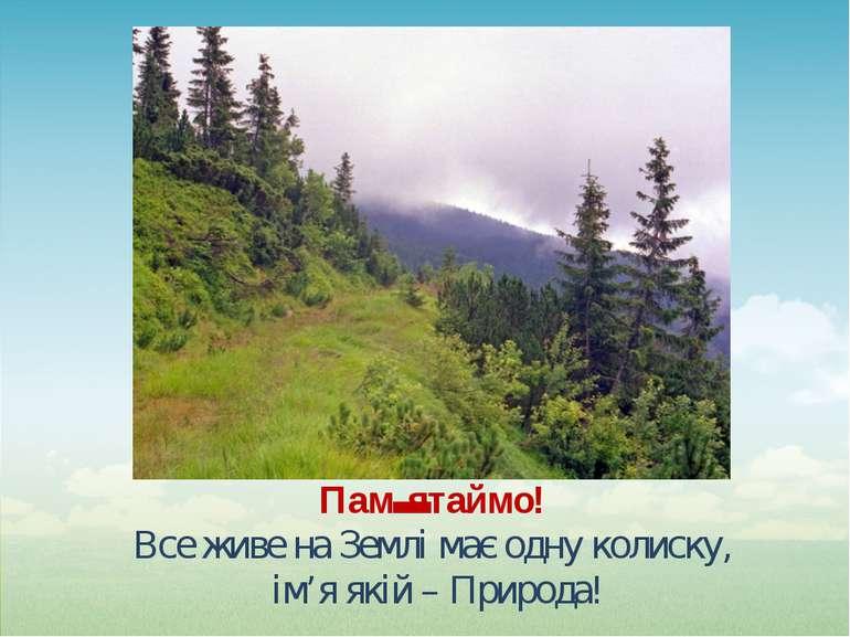 Пам'ятаймо! Все живе на Землі має одну колиску, ім'я якій – Природа!