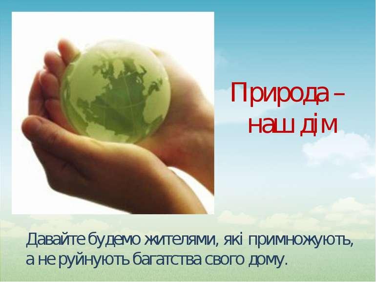 Давайте будемо жителями, які примножують, а не руйнують багатства свого дому....