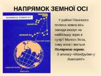 НАПРЯМОК ЗЕМНОЇ ОСІ У районі Північного полюса земна вісь завжди вказує на на...