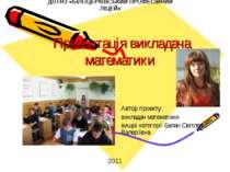 Презентація викладача математики Автор проекту: викладач математики вищої кат...