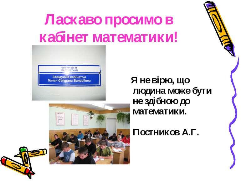 Ласкаво просимо в кабінет математики! Я не вірю, що людина може бути не здібн...