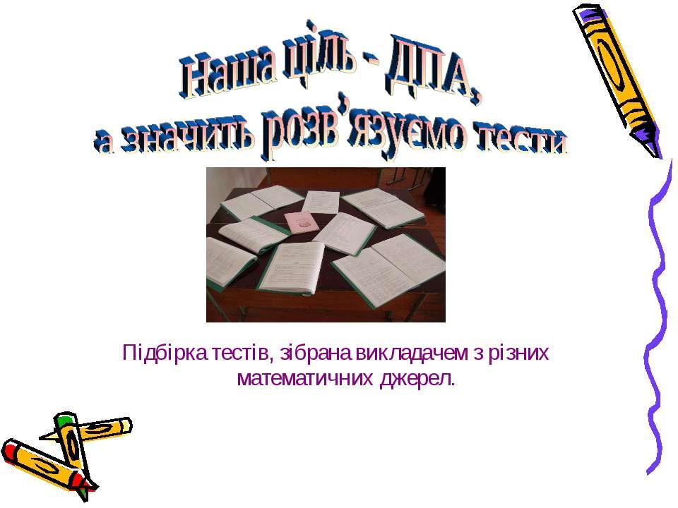 Підбірка тестів, зібрана викладачем з різних математичних джерел.