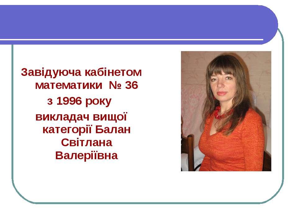 Завідуюча кабінетом математики № 36 з 1996 року викладач вищої категорії Бала...