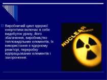 Виробничий цикл ядерної енергетики включає в себе видобуток урану, його збага...