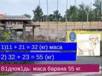 1)11 + 21 = 32 (кг) маса 2) 32 + 23 = 55 (кг) В1дпов1дь: маса барана 55 кг.