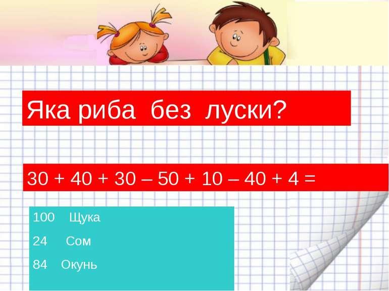 Яка риба без луски? 30 + 40 + 30 – 50 + 10 – 40 + 4 = Щука Сом 84 Окунь