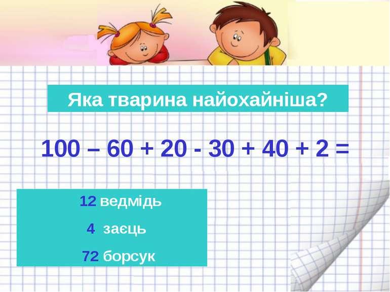 Яка тварина найохайніша? 100 – 60 + 20 - 30 + 40 + 2 = 12 ведмідь 4 заєць 72 ...