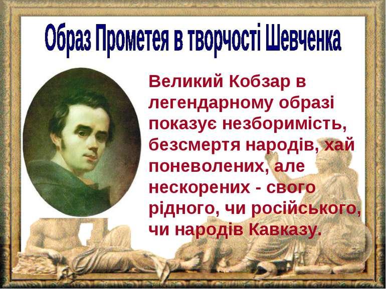 Великий Кобзар в легендарному образі показує незборимість, безсмертя народів,...