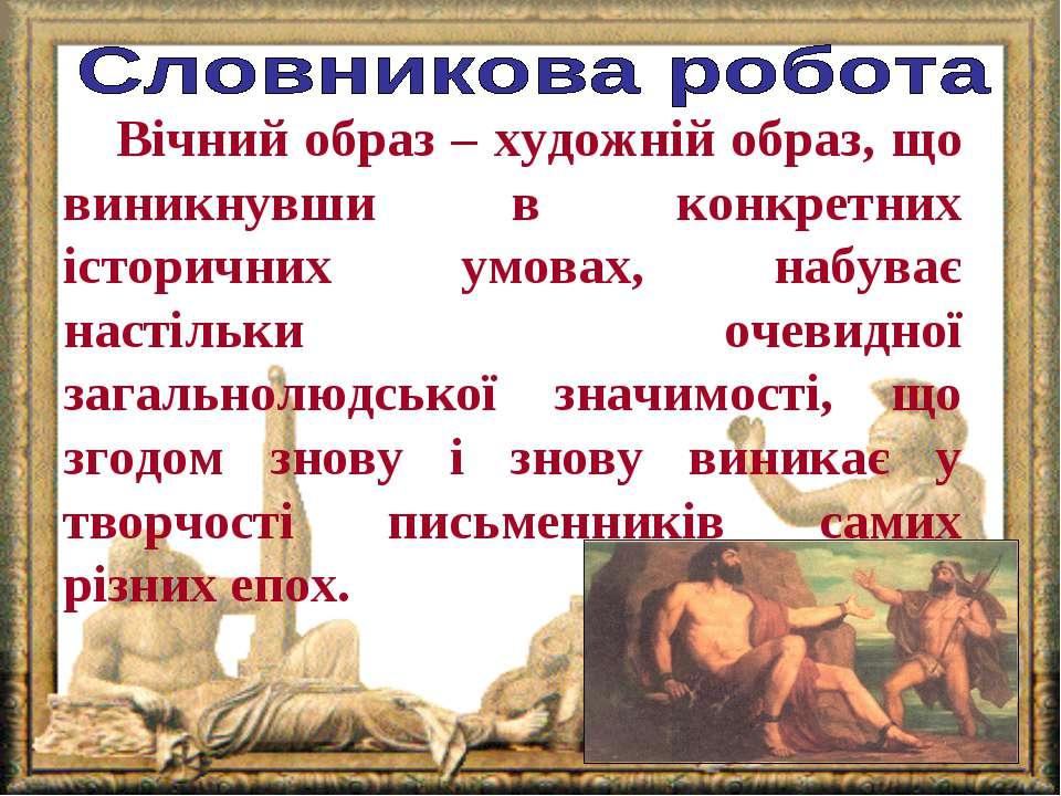 Вічний образ – художній образ, що виникнувши в конкретних історичних умовах, ...