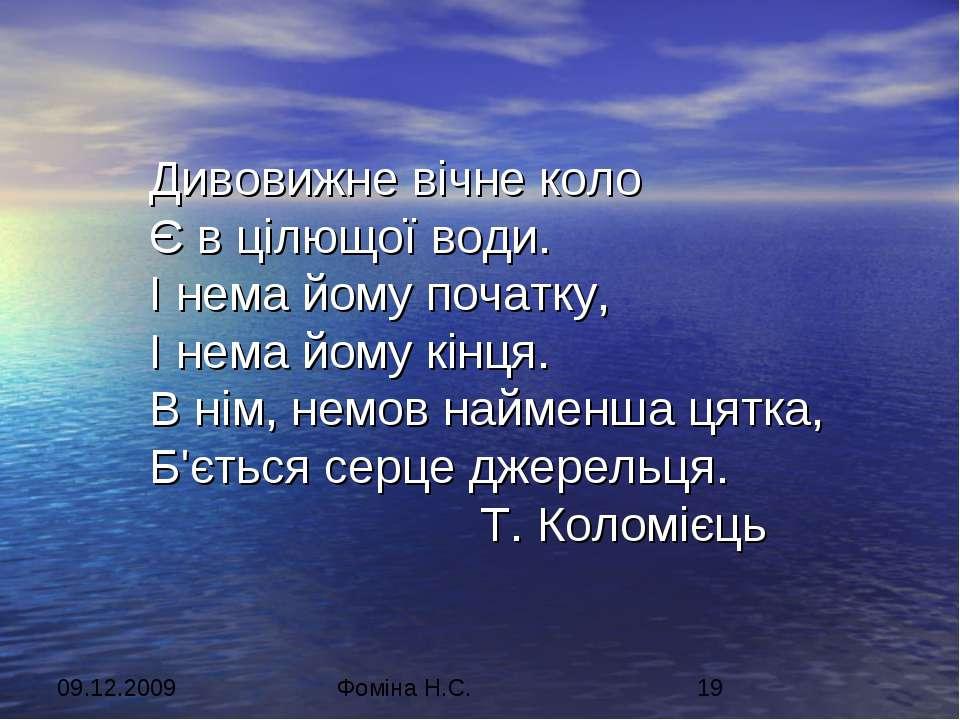 Дивовижне вічне коло Є в цілющої води. І нема йому початку, І нема йому кінця...