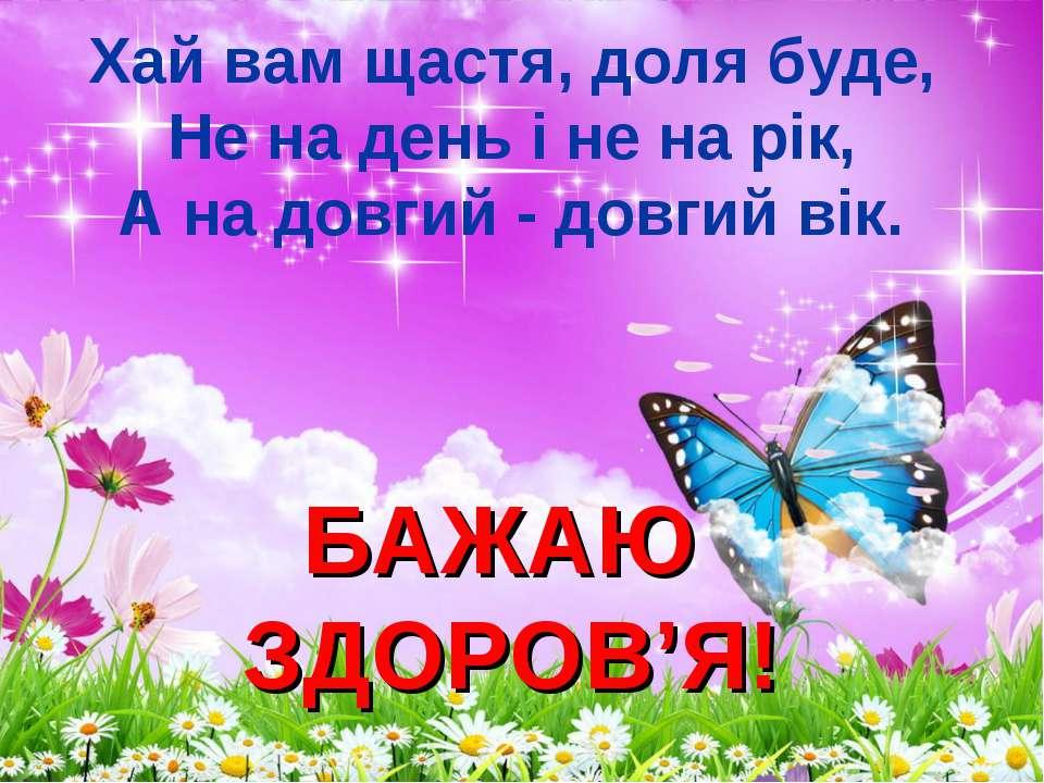 Хай вам щастя, доля буде, Не на день і не на рік, А на довгий - довгий вік. Б...