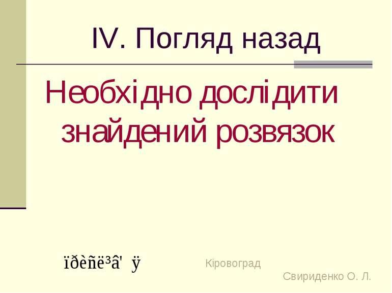 ІV. Погляд назад Необхідно дослідити знайдений розвязок Кіровоград Свириденко...