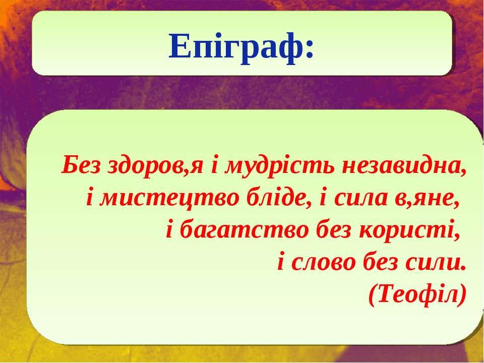 Епіграф: Без здоров,я і мудрість незавидна, і мистецтво бліде, і сила в,яне, ...