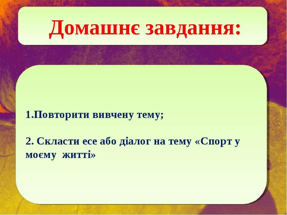 Домашнє завдання: Повторити вивчену тему; 2. Скласти есе або діалог на тему «...