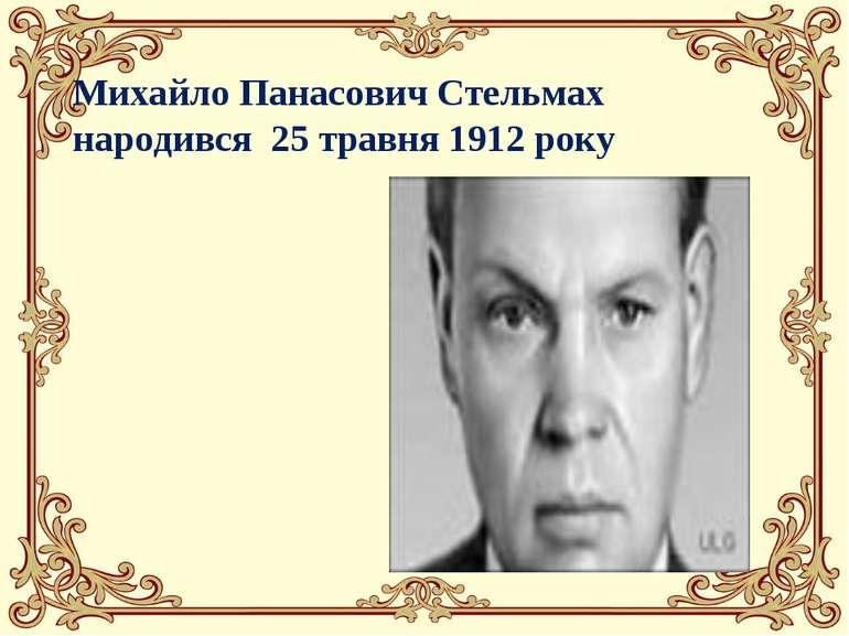 Михайло Панасович Стельмах народився 25 травня 1912 року