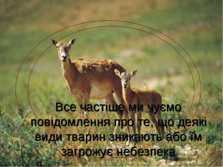 Все частіше ми чуємо повідомлення про те, що деякі види тварин зникають або ї...