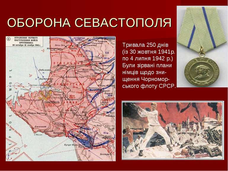 ОБОРОНА СЕВАСТОПОЛЯ Тривала 250 днів (із 30 жовтня 1941р. по 4 липня 1942 р.)...