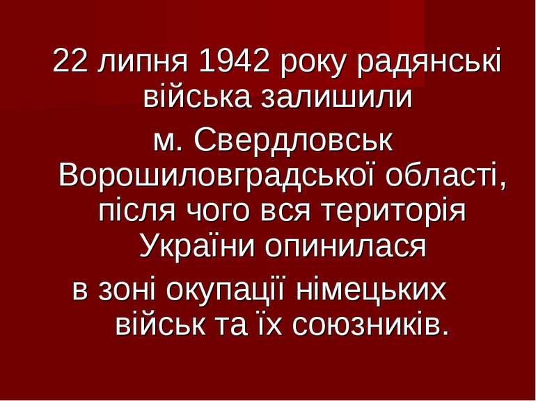 22 липня 1942 року радянські війська залишили м. Свердловськ Ворошиловградськ...