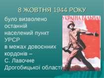 8 ЖОВТНЯ 1944 РОКУ було визволено останній населений пункт УРСР в межах довоє...