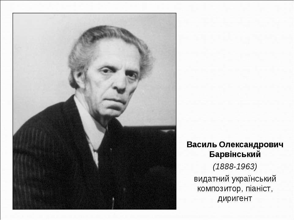 Василь Олександрович Барвінський (1888-1963) видатний український композитор,...