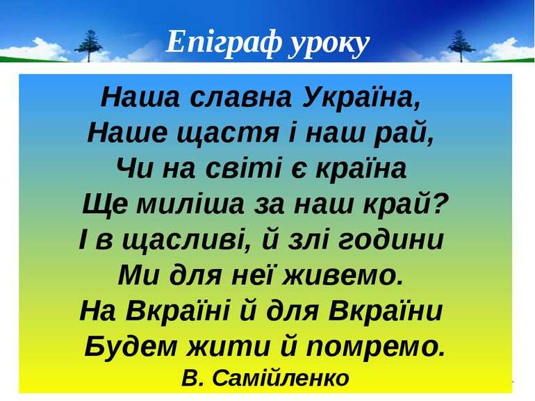 Епіграф уроку Наша славна Україна, Наше щастя і наш рай, Чи на світі є країна...