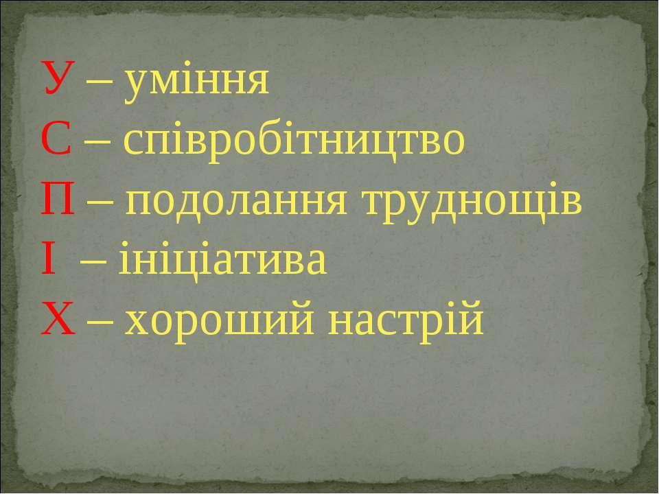 У – уміння С – співробітництво П – подолання труднощів І – ініціатива Х – хор...