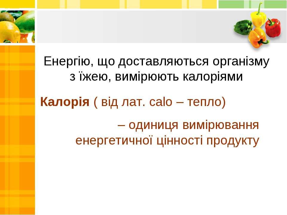 Енергію, що доставляються організму з їжею, вимірюють калоріями Калорія ( від...