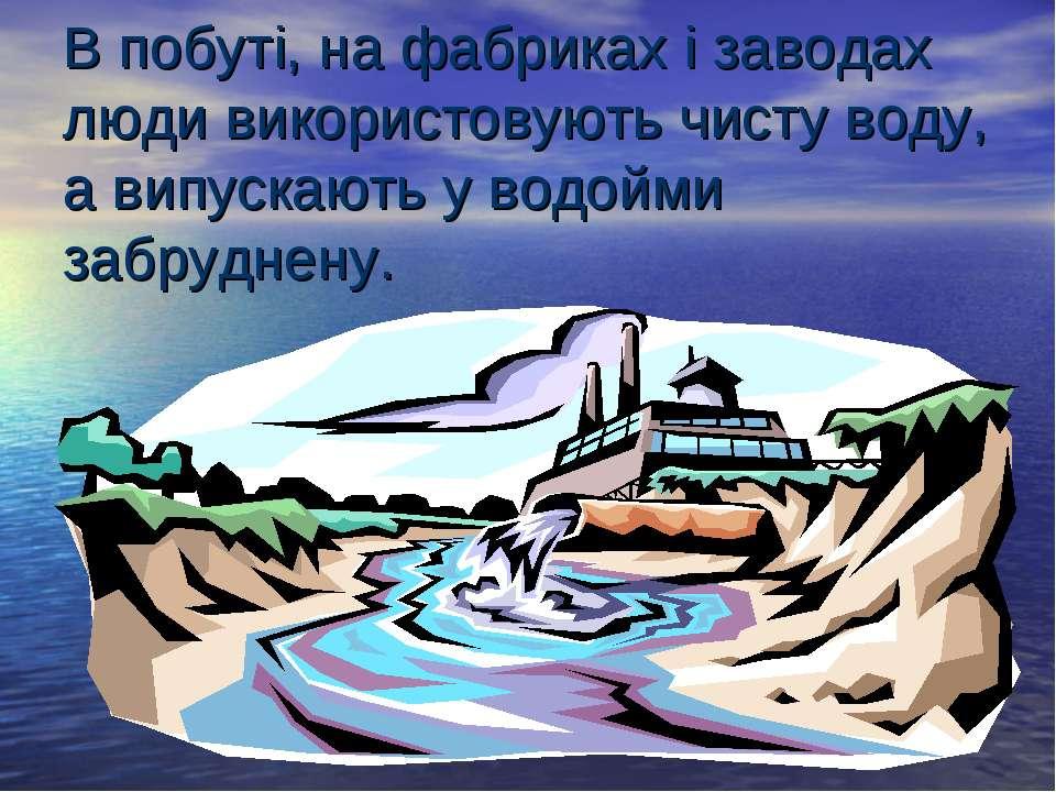 В побуті, на фабриках і заводах люди використовують чисту воду, а випускають ...