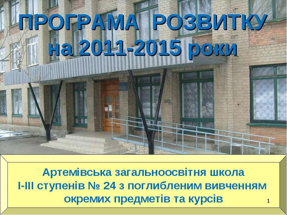 ПРОГРАМА РОЗВИТКУ на 2011-2015 роки Артемівська загальноосвітня школа І-ІІІ с...