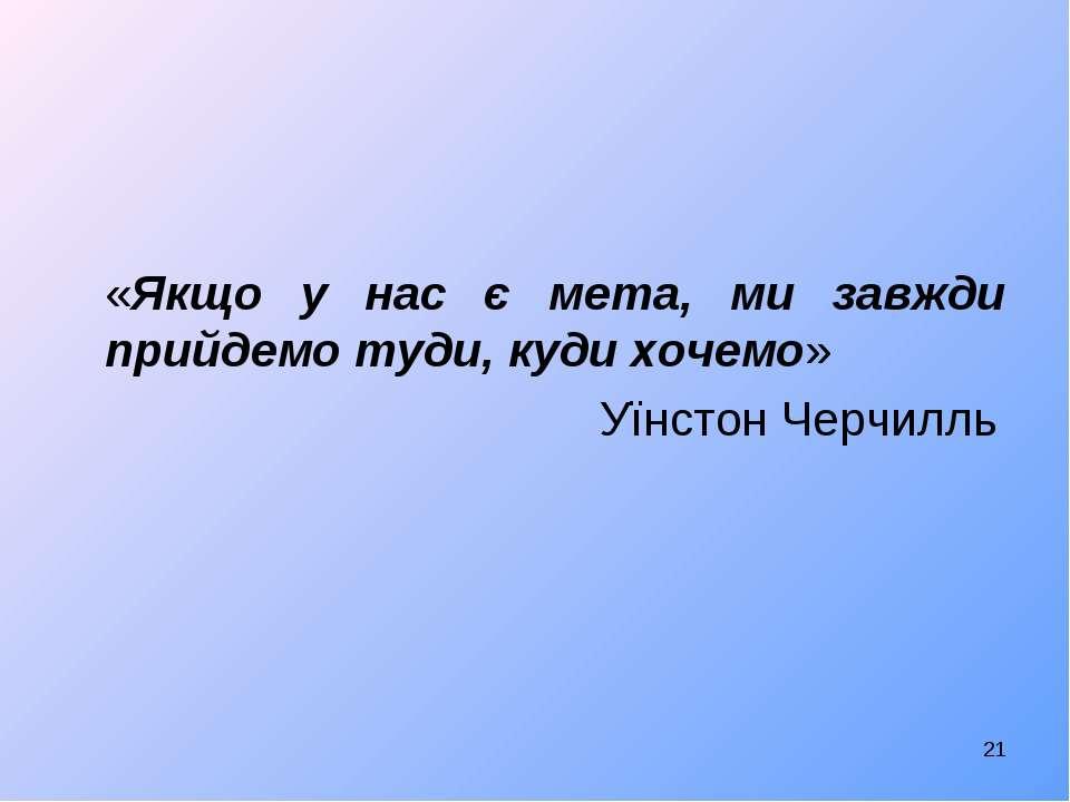 «Якщо у нас є мета, ми завжди прийдемо туди, куди хочемо» Уїнстон Черчилль *