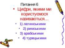Питання 6 Цифри, якими ми користуємося називаються… 1) латинськими 2) римськи...