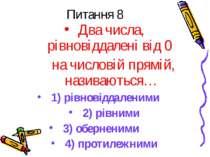 Питання 8 Два числа, рівновіддалені від 0 на числовій прямій, називаються… 1)...