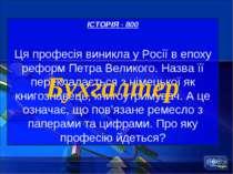 ІСТОРІЯ - 800 Ця професія виникла у Росії в епоху реформ Петра Великого. Назв...