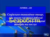 ТЕРМІНИ – 300 Соціально-економічне явище, при якому частина робочої сили не з...