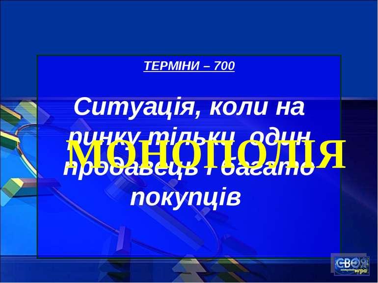 ТЕРМІНИ – 700 Ситуація, коли на ринку тільки один продавець і багато покупців...