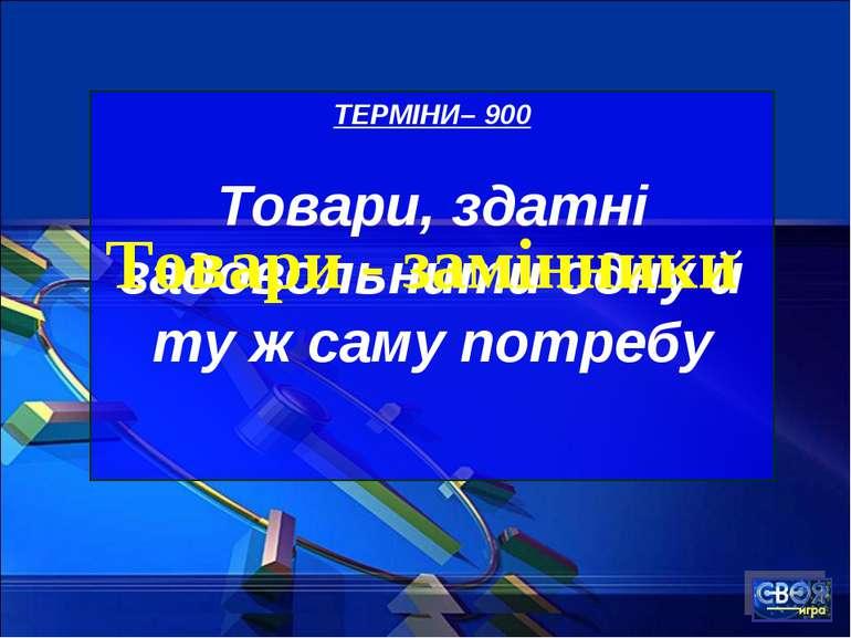 ТЕРМІНИ– 900 Товари, здатні задовольнити одну й ту ж саму потребу Товари - за...