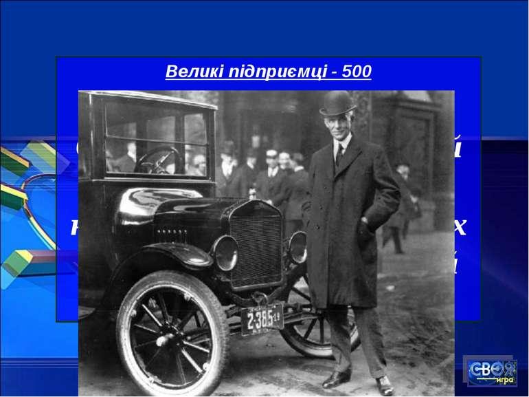 Великі підприємці - 500 Створив автомобіль, який став доступним найширшому ко...