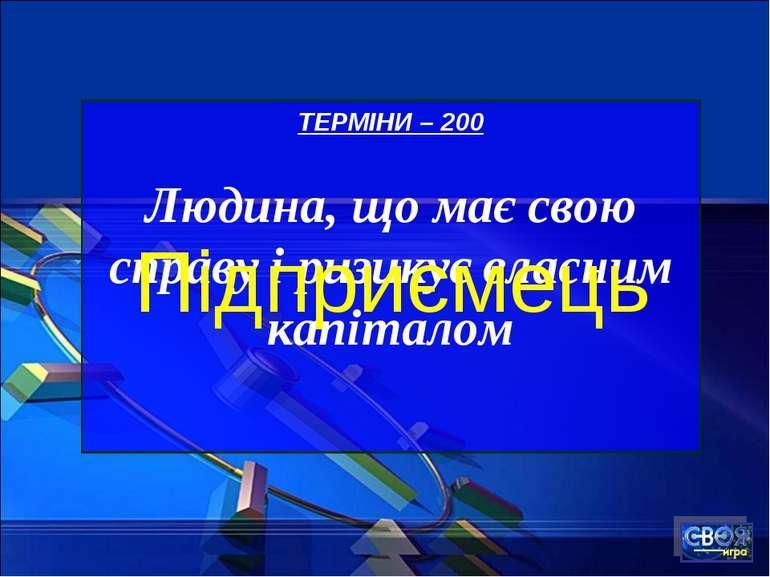 ТЕРМІНИ – 200 Людина, що має свою справу і ризикує власним капіталом Підприємець