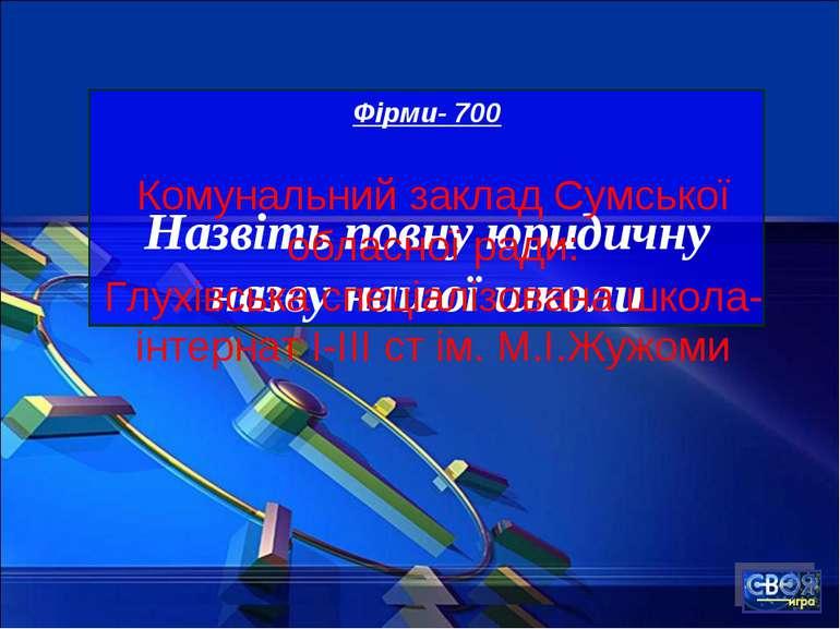Фірми- 700 Назвіть повну юридичну назву нашої школи Комунальний заклад Сумськ...