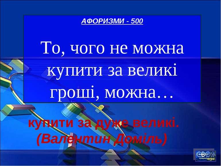 АФОРИЗМИ - 500 То, чого не можна купити за великі гроші, можна… купити за дуж...