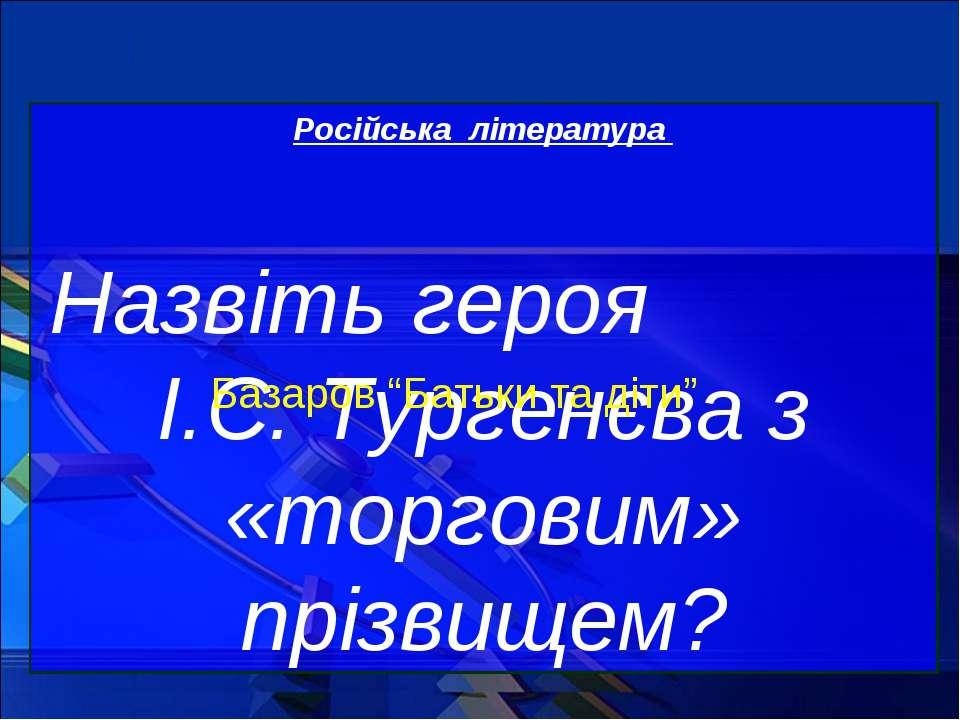 Російська література Назвіть героя І.С. Тургенєва з «торговим» прізвищем? Баз...