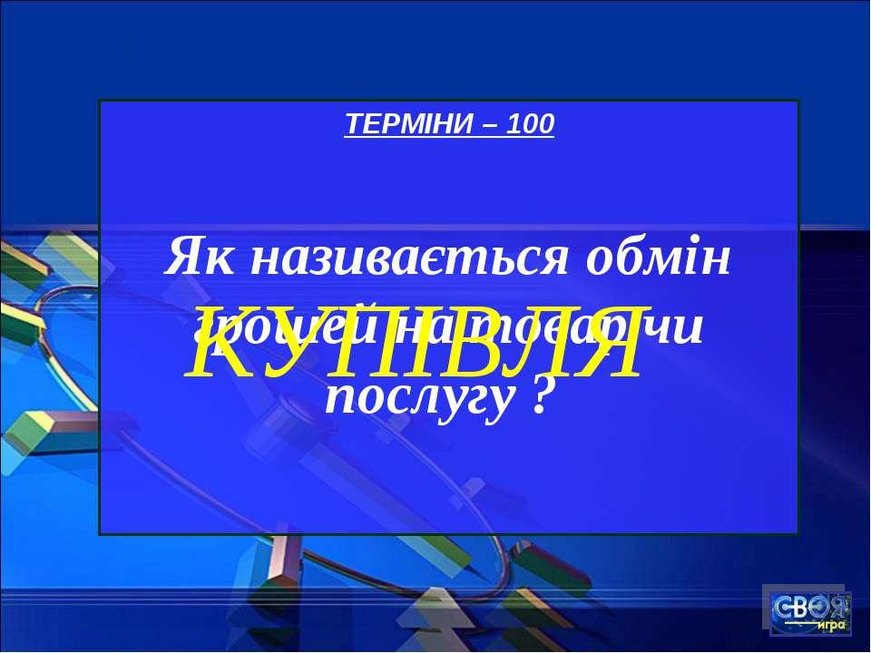ТЕРМІНИ – 100 Як називається обмін грошей на товар чи послугу ? КУПІВЛЯ