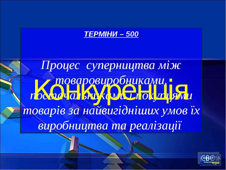 ТЕРМІНИ – 500 Процес суперництва між товаровиробниками, постачальниками і пок...