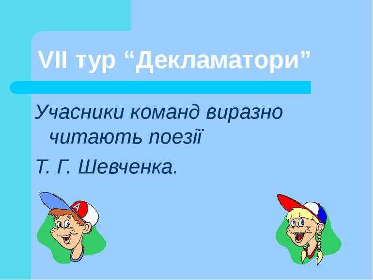 """VII тур """"Декламатори"""" Учасники команд виразно читають поезії Т. Г. Шевченка."""