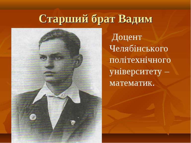 Старший брат Вадим Доцент Челябінського політехнічного університету – математик.
