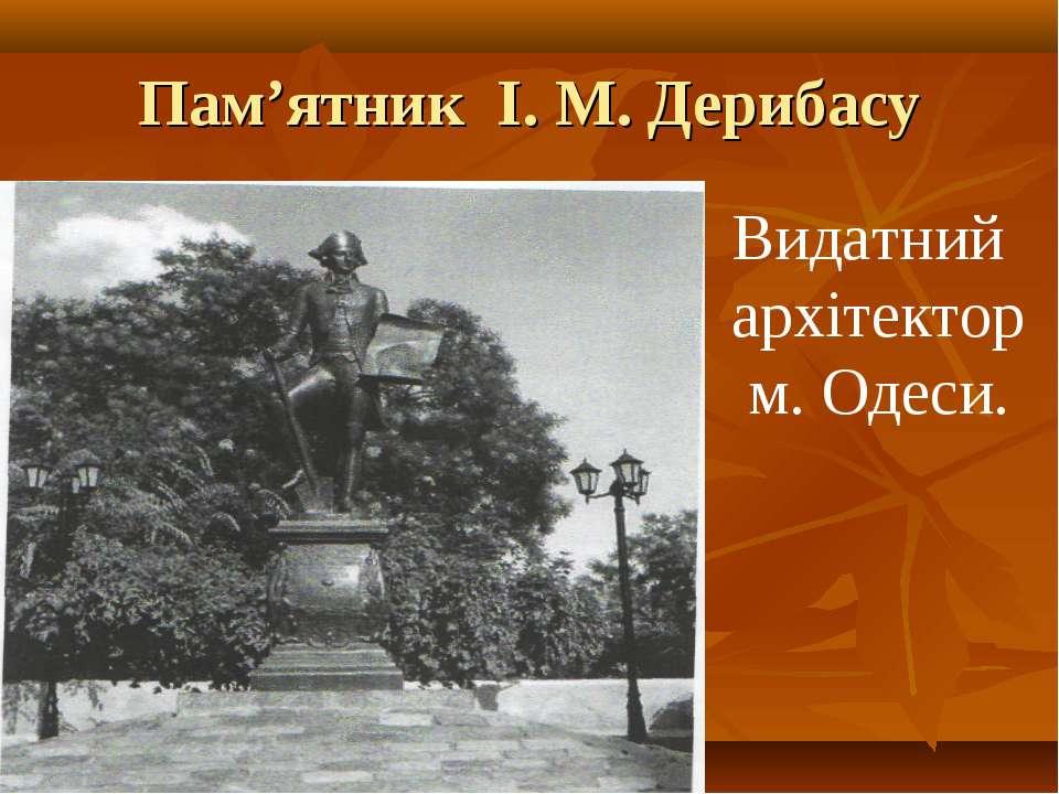 Пам'ятник І. М. Дерибасу Видатний архітектор м. Одеси.