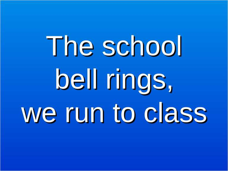 The school bell rings, we run to class